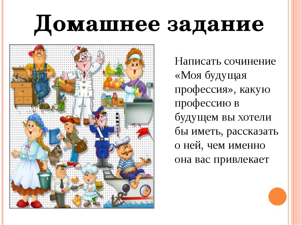 Домашнее задание Написать сочинение «Моя будущая профессия», какую профессию...