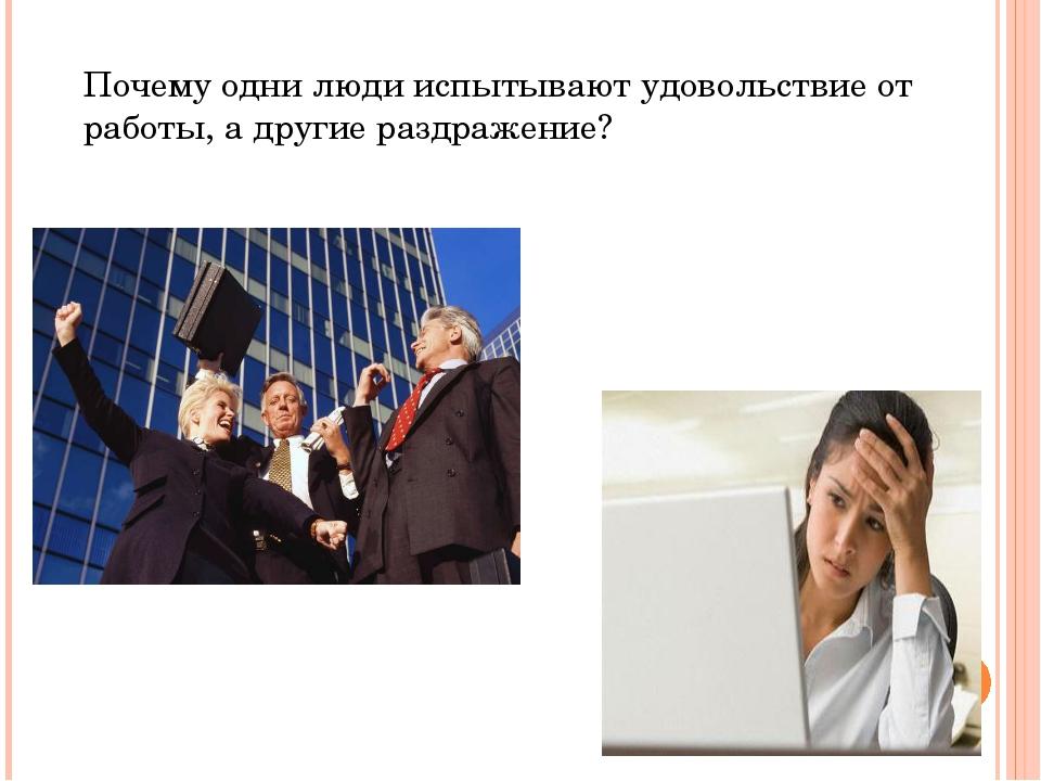 Почему одни люди испытывают удовольствие от работы, а другие раздражение?