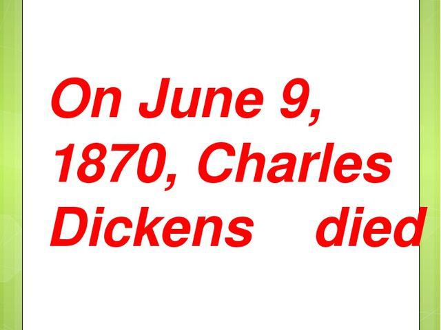 On June 9, 1870, Charles Dickens died
