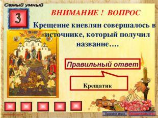 ВНИМАНИЕ ! ВОПРОС Крещение киевлян совершалось в источнике, который получил н