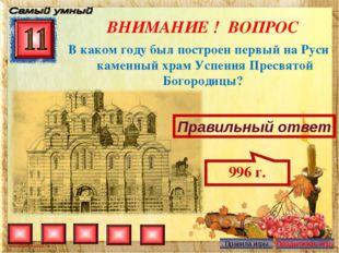 ВНИМАНИЕ ! ВОПРОС В каком году был построен первый на Руси каменный храм Успе