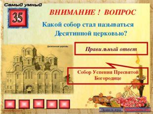 ВНИМАНИЕ ! ВОПРОС Какой собор стал называться Десятинной церковью? Правильный