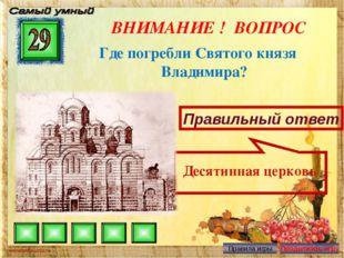 ВНИМАНИЕ ! ВОПРОС Где погребли Святого князя Владимира? Правильный ответ Деся