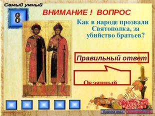 ВНИМАНИЕ ! ВОПРОС Как в народе прозвали Святополка, за убийство братьев? Прав