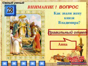 ВНИМАНИЕ ! ВОПРОС Как звали жену князя Владимира? Правильный ответ Анна