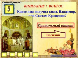 ВНИМАНИЕ ! ВОПРОС Какое имя получил князь Владимир, при Святом Крещении? Прав