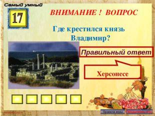 ВНИМАНИЕ ! ВОПРОС Где крестился князь Владимир? Правильный ответ Херсонесе
