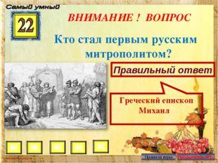 ВНИМАНИЕ ! ВОПРОС Кто стал первым русским митрополитом? Правильный ответ Греч