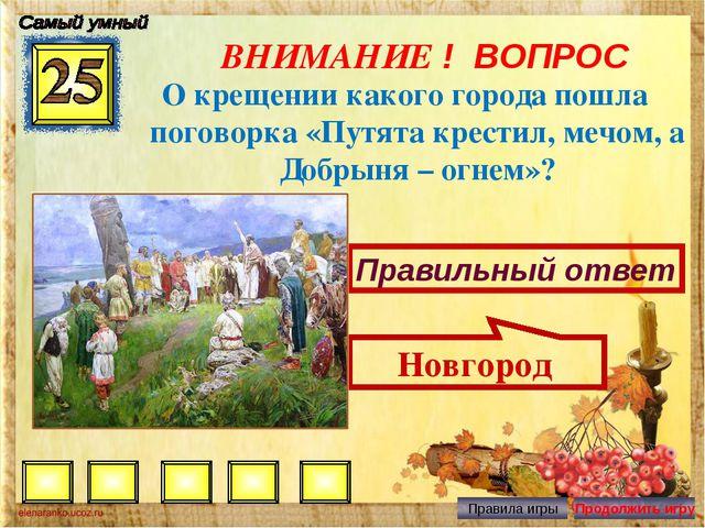 ВНИМАНИЕ ! ВОПРОС О крещении какого города пошла поговорка «Путята крестил, м...