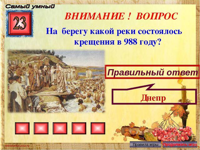 ВНИМАНИЕ ! ВОПРОС На берегу какой реки состоялось крещения в 988 году? Правил...