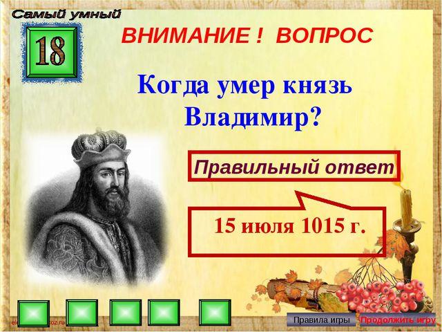 ВНИМАНИЕ ! ВОПРОС Когда умер князь Владимир? Правильный ответ 15 июля 1015 г.