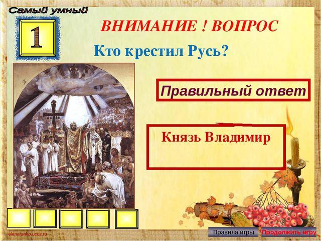 ВНИМАНИЕ ! ВОПРОС Кто крестил Русь? Правильный ответ Князь Владимир