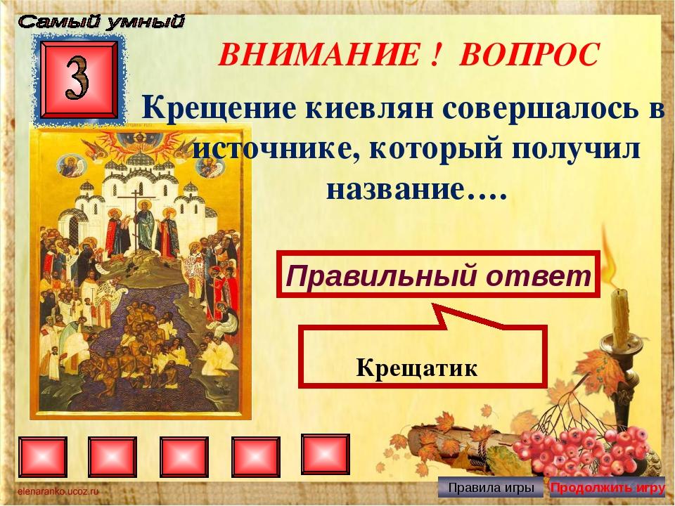 ВНИМАНИЕ ! ВОПРОС Крещение киевлян совершалось в источнике, который получил н...