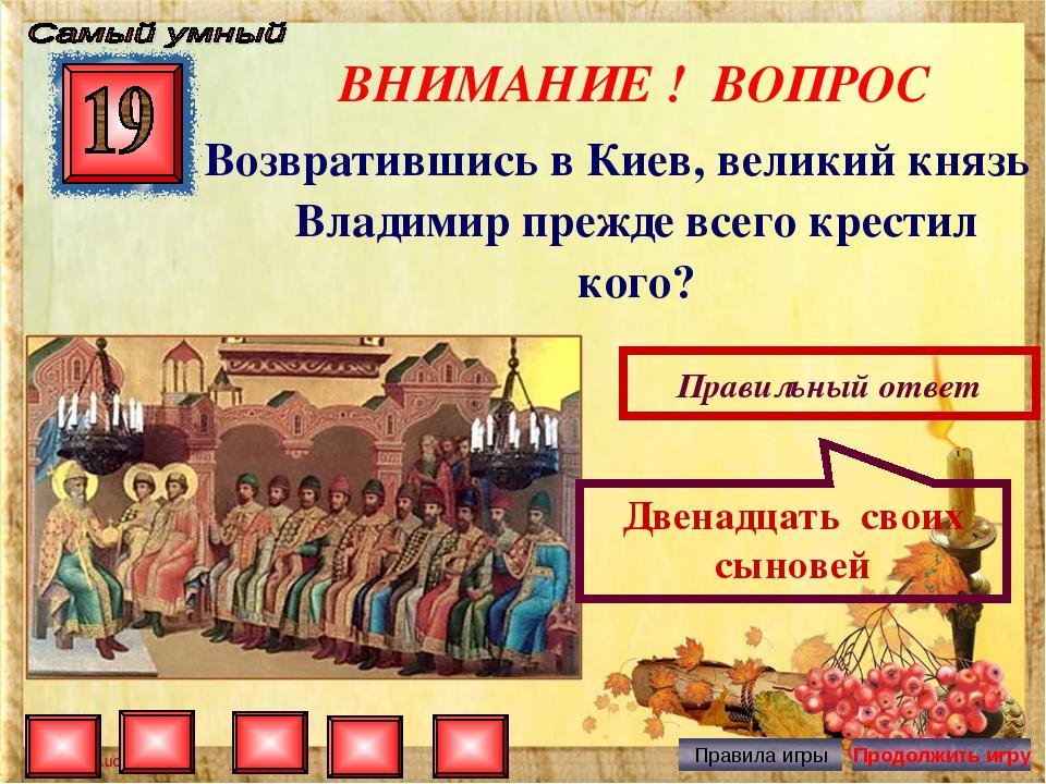 ВНИМАНИЕ ! ВОПРОС Возвратившись в Киев, великий князь Владимир прежде всего к...