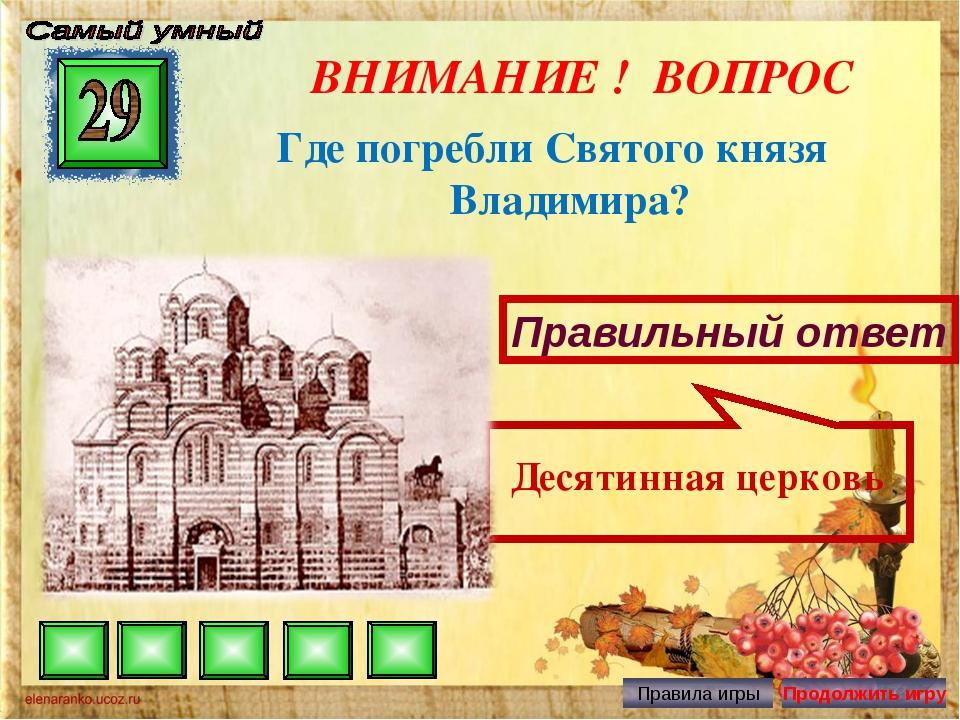 ВНИМАНИЕ ! ВОПРОС Где погребли Святого князя Владимира? Правильный ответ Деся...