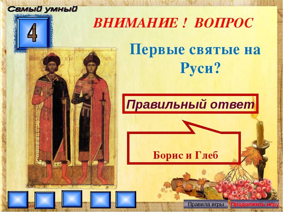 ВНИМАНИЕ ! ВОПРОС Первые святые на Руси? Правильный ответ Борис и Глеб