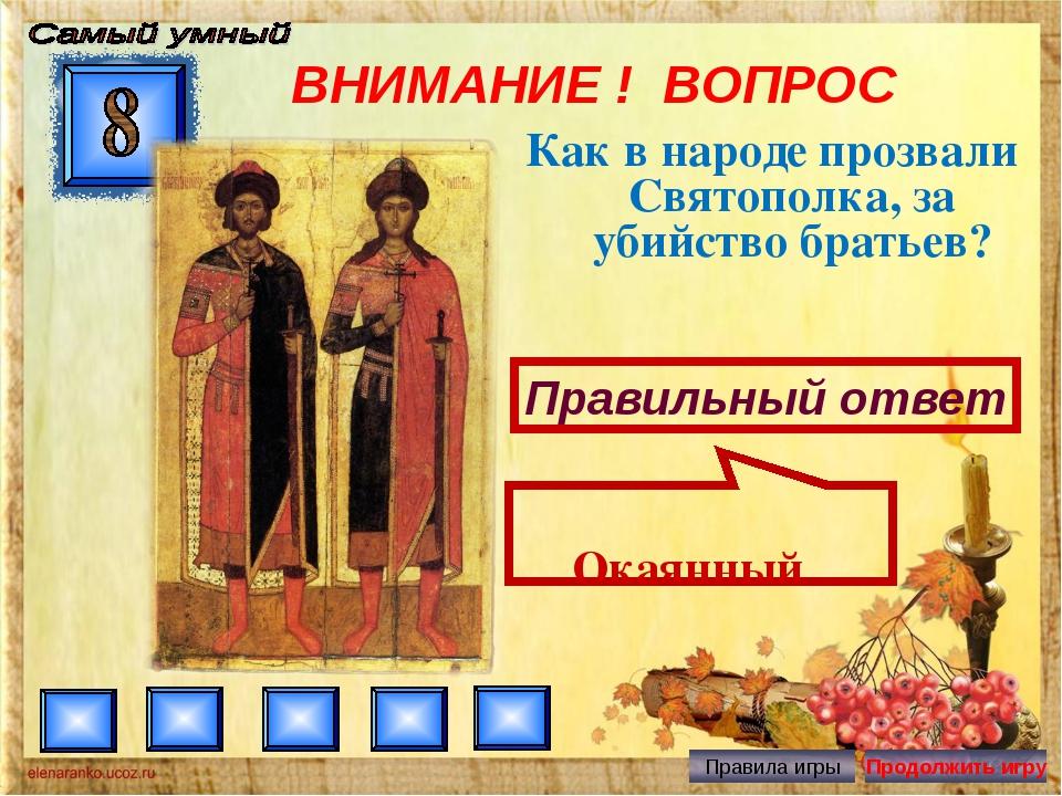 ВНИМАНИЕ ! ВОПРОС Как в народе прозвали Святополка, за убийство братьев? Прав...