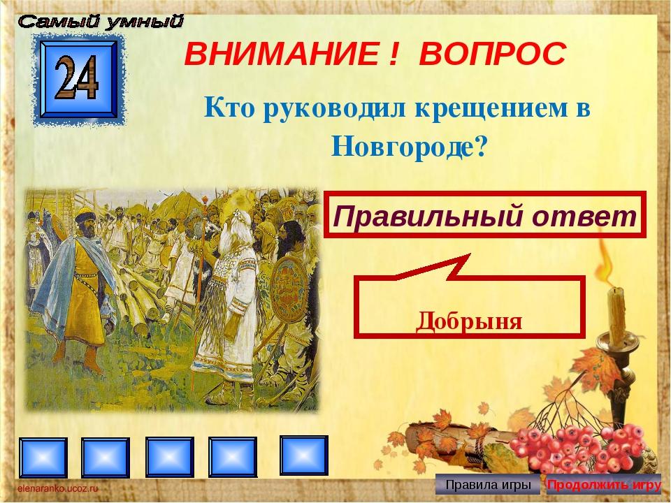 ВНИМАНИЕ ! ВОПРОС Кто руководил крещением в Новгороде? Правильный ответ Добрыня