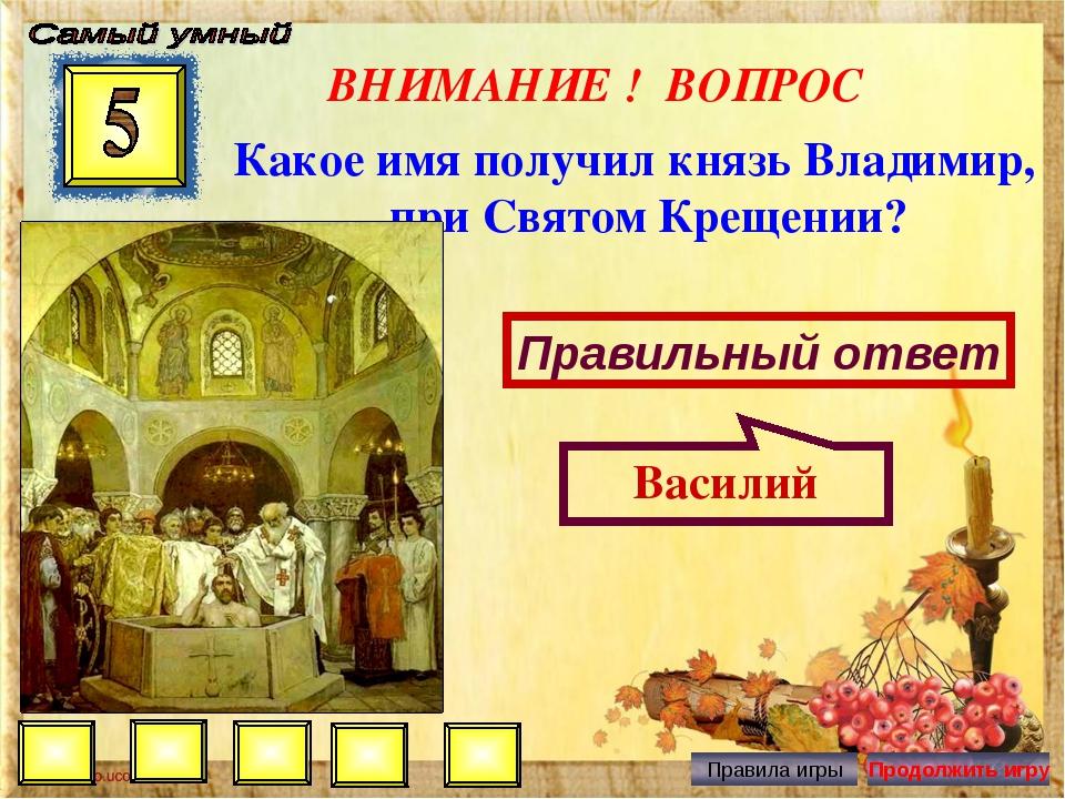 ВНИМАНИЕ ! ВОПРОС Какое имя получил князь Владимир, при Святом Крещении? Прав...