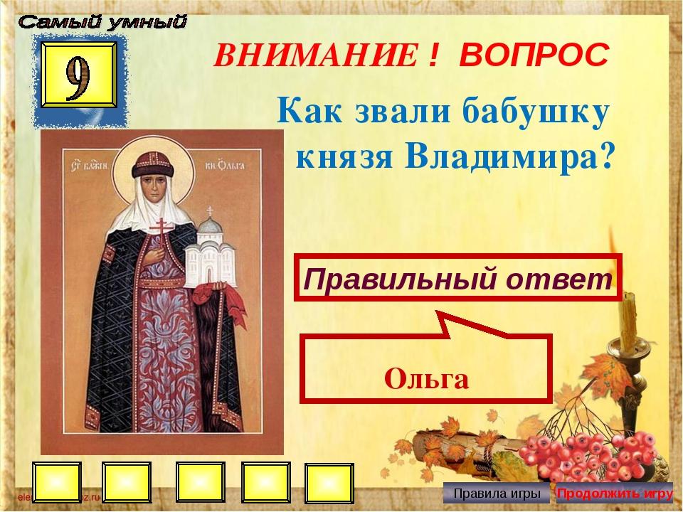 ВНИМАНИЕ ! ВОПРОС Как звали бабушку князя Владимира? Правильный ответ Ольга