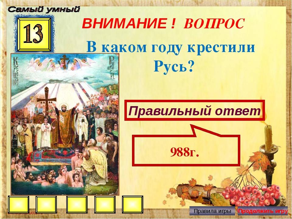 ВНИМАНИЕ ! ВОПРОС В каком году крестили Русь? Правильный ответ 988г.
