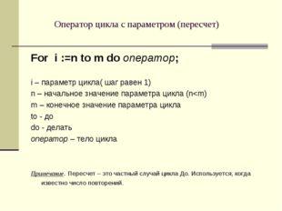 Оператор цикла с параметром (пересчет) For i :=n to m do оператор; i – параме