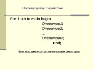 Оператор цикла с параметром For i :=n to m do begin Оператор1; Оператор2; … О
