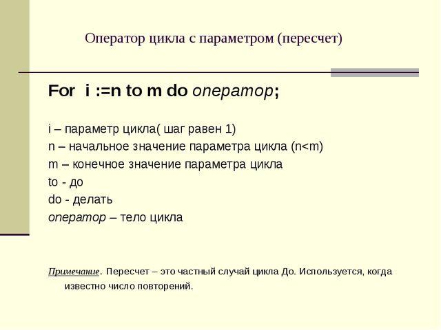 Оператор цикла с параметром (пересчет) For i :=n to m do оператор; i – параме...