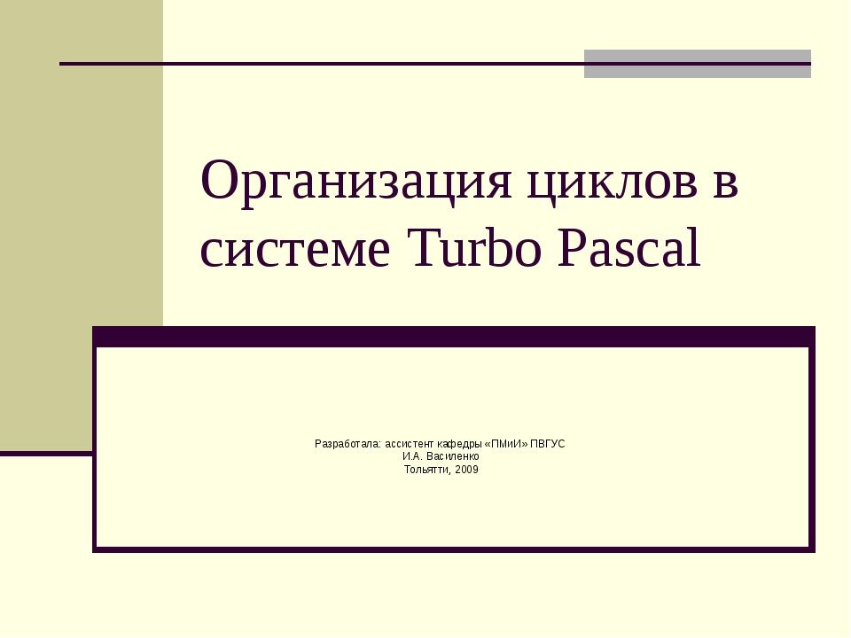 Организация циклов в системе Turbo Pascal Разработала: ассистент кафедры «ПМи...