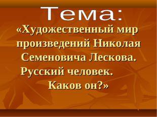 «Художественный мир произведений Николая Семеновича Лескова. Русский человек.