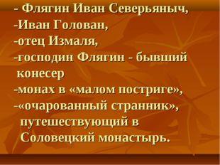 - Флягин Иван Северьяныч, -Иван Голован, -отец Измаля, -господин Флягин - бы