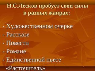 Н.С.Лесков пробует свои силы в разных жанрах: - Художественном очерке - Расск