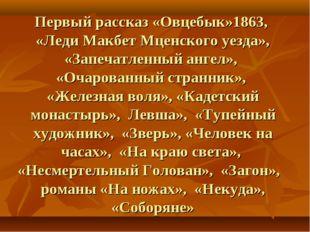 Первый рассказ «Овцебык»1863, «Леди Макбет Мценского уезда», «Запечатленный а