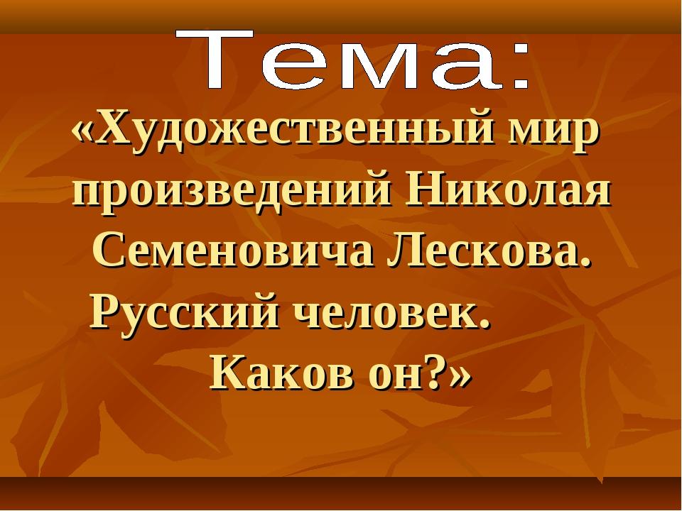 «Художественный мир произведений Николая Семеновича Лескова. Русский человек....