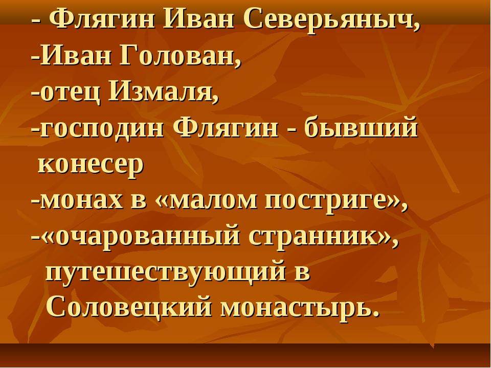 - Флягин Иван Северьяныч, -Иван Голован, -отец Измаля, -господин Флягин - бы...