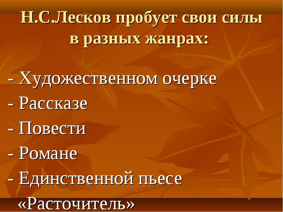 Н.С.Лесков пробует свои силы в разных жанрах: - Художественном очерке - Расск...