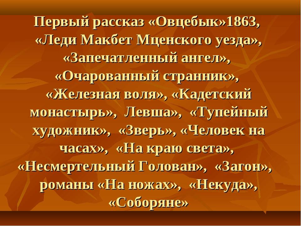 Первый рассказ «Овцебык»1863, «Леди Макбет Мценского уезда», «Запечатленный а...