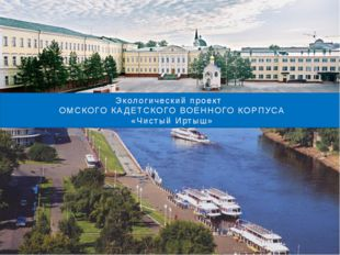 Экологический проект ОМСКОГО КАДЕТСКОГО ВОЕННОГО КОРПУСА «Чистый Иртыш»
