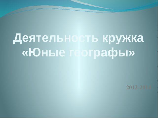 Деятельность кружка «Юные географы» 2012-2014