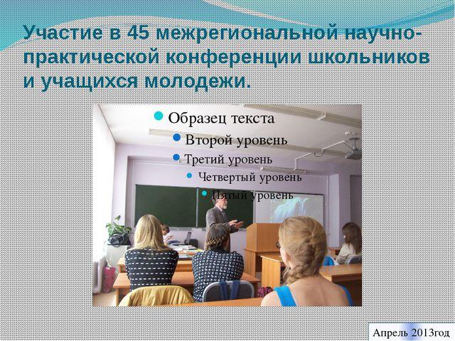 Участие в 45 межрегиональной научно-практической конференции школьников и уча...
