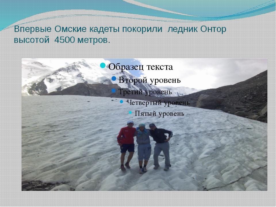 Впервые Омские кадеты покорили ледник Онтор высотой 4500 метров.
