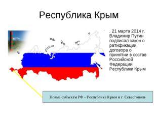Республика Крым . 21 марта 2014 г. Владимир Путин подписал закон о ратификаци