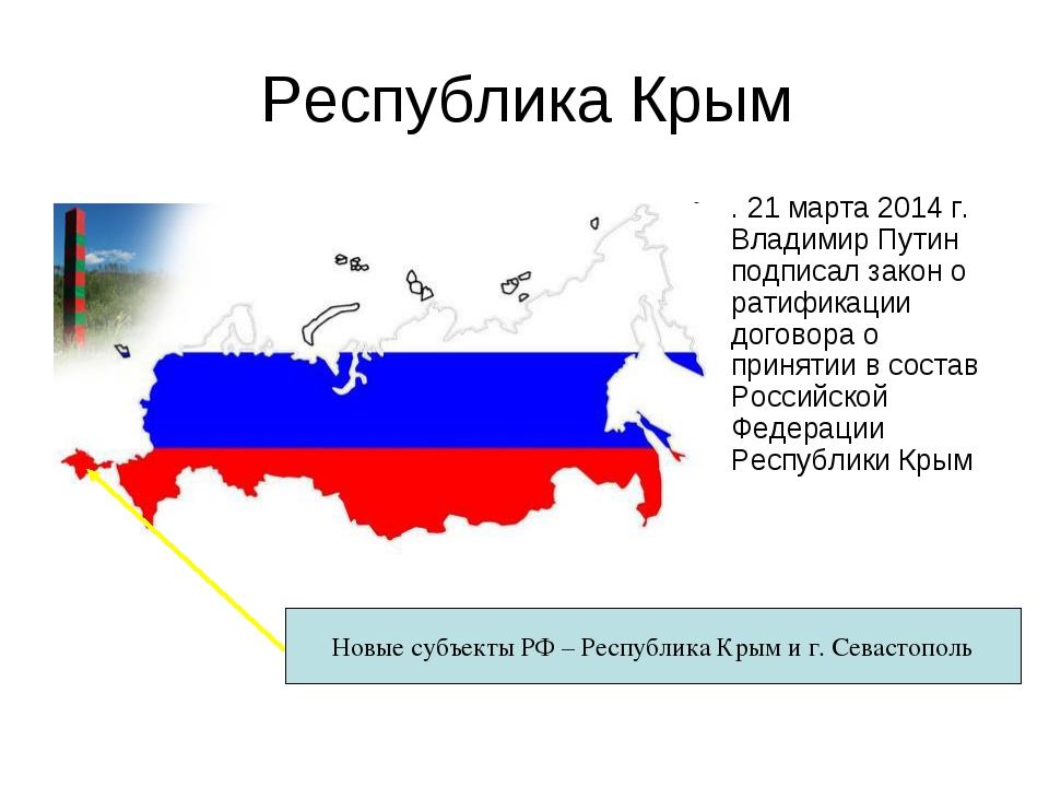 Республика Крым . 21 марта 2014 г. Владимир Путин подписал закон о ратификаци...