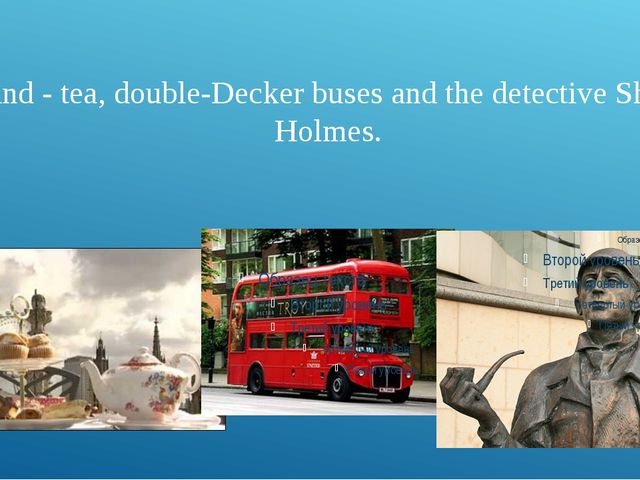 England - tea, double-Decker buses and the detective Sherlock Holmes.
