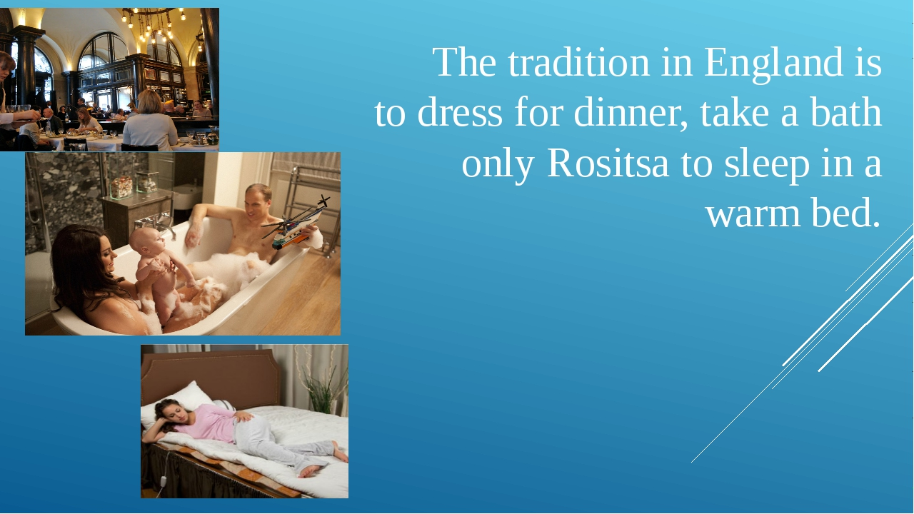 The tradition in England is to dress for dinner, take a bath only Rositsa to...