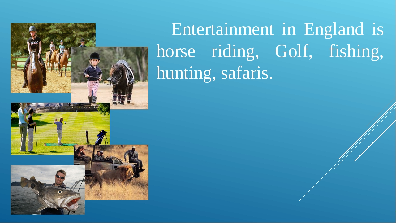 Entertainment in England is horse riding, Golf, fishing, hunting, safaris.