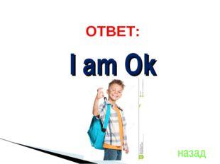назад I am Ok ОТВЕТ: