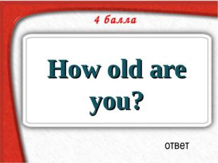 4 балла How old are you? ответ