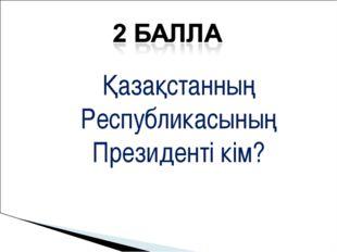 Қазақстанның Республикасының Президенті кім?