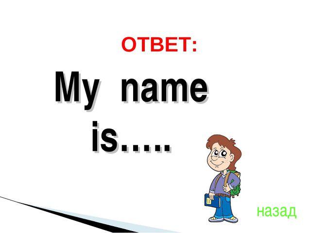 ОТВЕТ: My name is….. назад